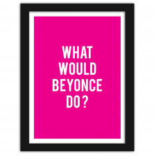 What would Beyonce do?, Plakaty w ramie